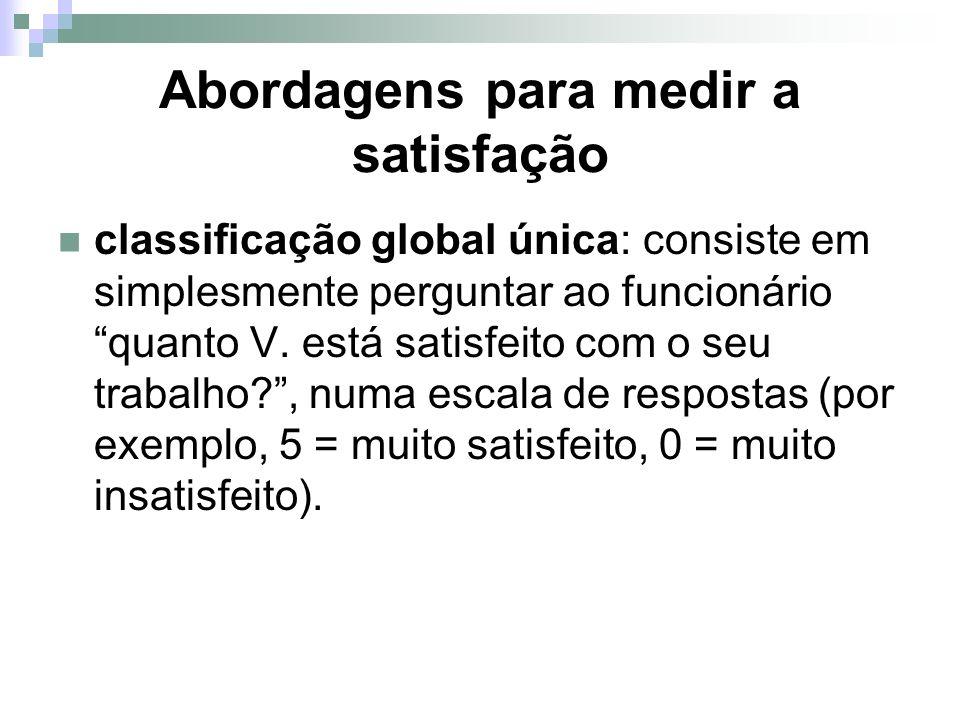 Abordagens para medir a satisfação classificação global única: consiste em simplesmente perguntar ao funcionário quanto V. está satisfeito com o seu t