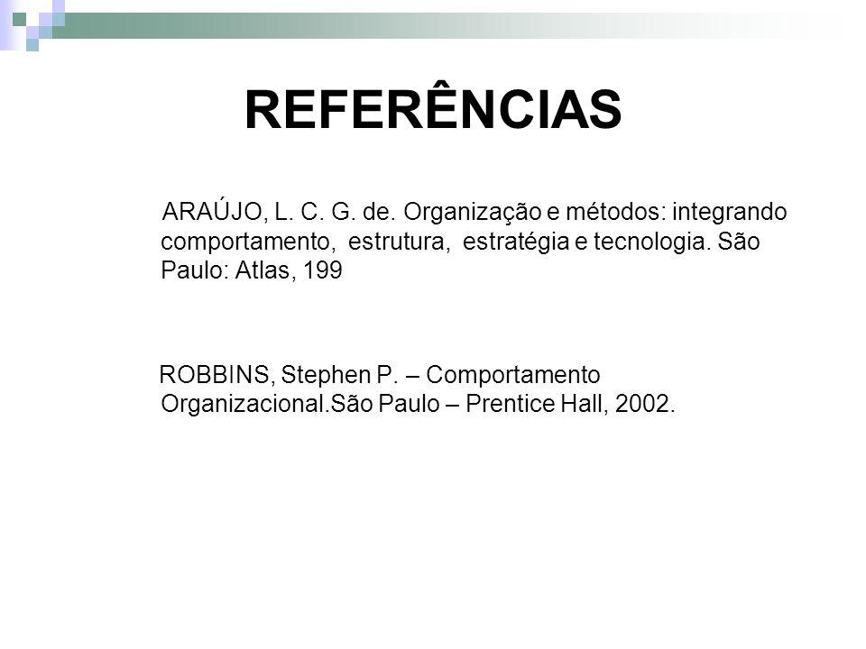REFERÊNCIAS ARAÚJO, L. C. G. de. Organização e métodos: integrando comportamento, estrutura, estratégia e tecnologia. São Paulo: Atlas, 199 ROBBINS, S