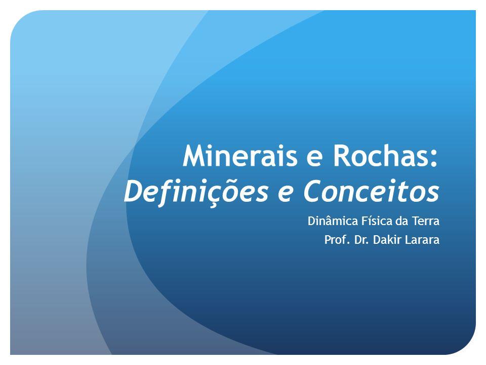 Minerais e Rochas: Definições e Conceitos Dinâmica Física da Terra Prof. Dr. Dakir Larara