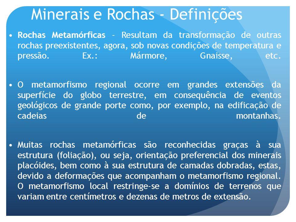 Minerais e Rochas - Definições Rochas Metamórficas - Resultam da transformação de outras rochas preexistentes, agora, sob novas condições de temperatu