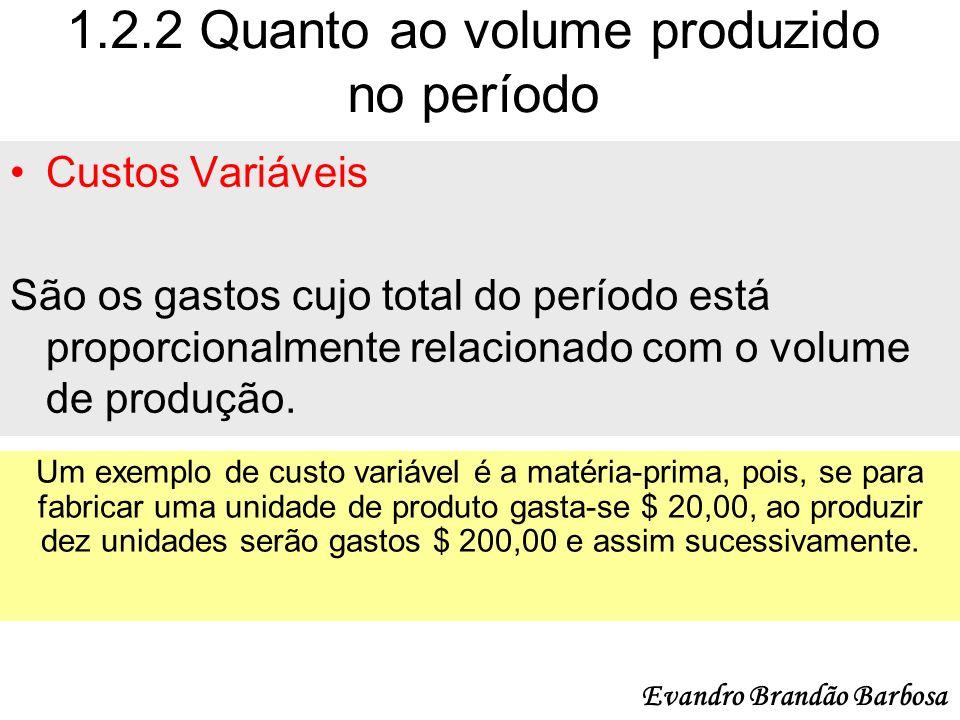 1.2.2 Quanto ao volume produzido no período Custos Variáveis São os gastos cujo total do período está proporcionalmente relacionado com o volume de pr