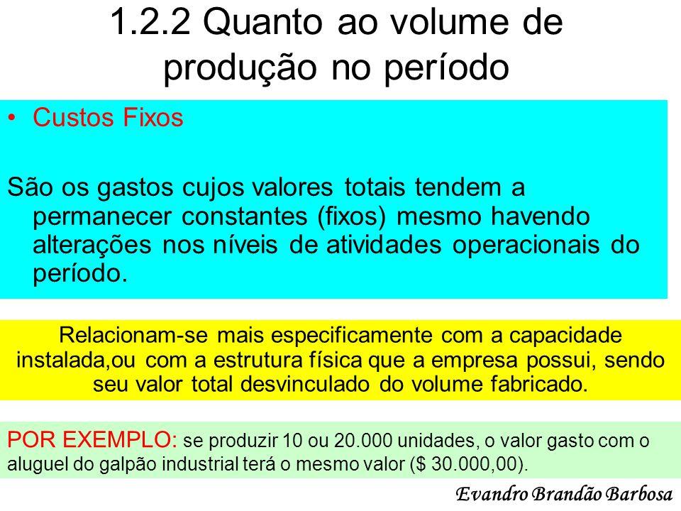 1.2.2 Quanto ao volume de produção no período Custos Fixos São os gastos cujos valores totais tendem a permanecer constantes (fixos) mesmo havendo alt