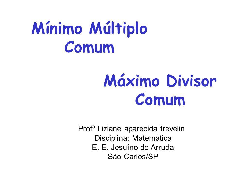 Profª Lizlane aparecida trevelin Disciplina: Matemática E. E. Jesuíno de Arruda São Carlos/SP Mínimo Múltiplo Comum Máximo Divisor Comum