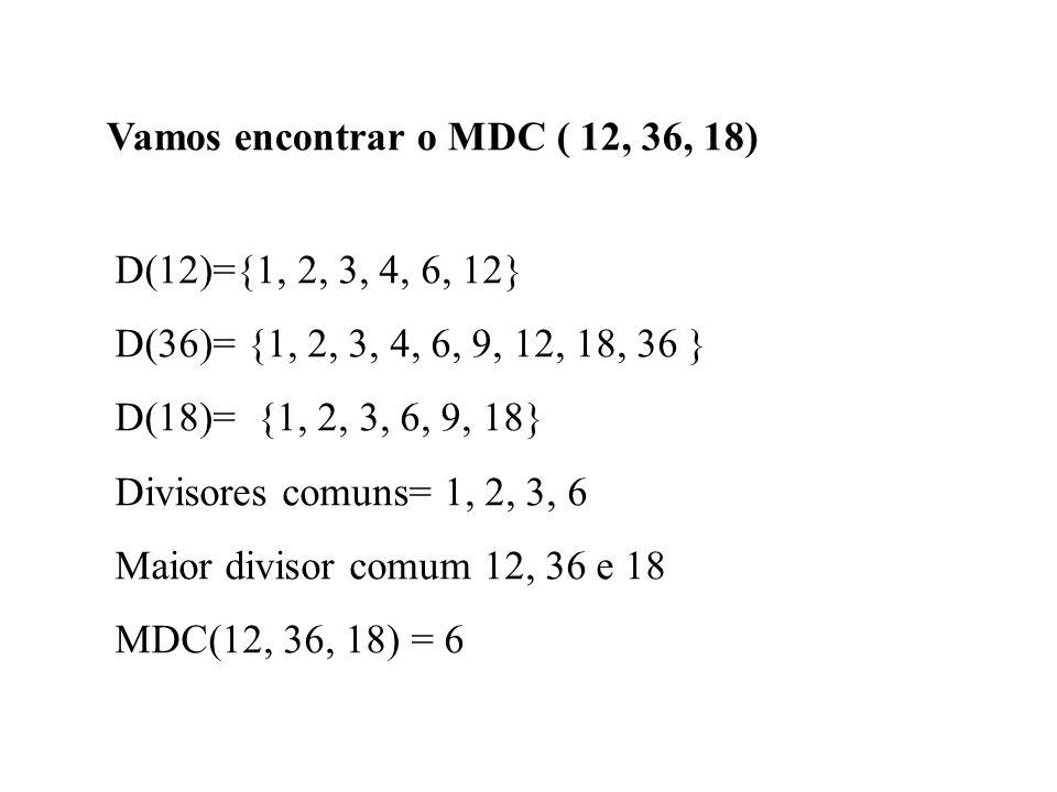 Vamos encontrar o MDC ( 12, 36, 18) D(12)={1, 2, 3, 4, 6, 12} D(36)= {1, 2, 3, 4, 6, 9, 12, 18, 36 } D(18)= {1, 2, 3, 6, 9, 18} Divisores comuns= 1, 2