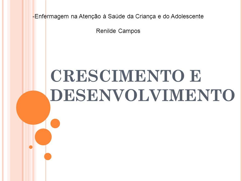 CRESCIMENTO E DESENVOLVIMENTO -Enfermagem na Atenção à Saúde da Criança e do Adolescente Renilde Campos