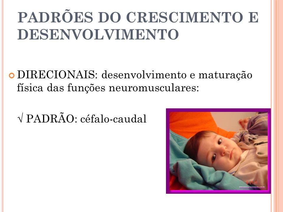 PADRÕES DO CRESCIMENTO E DESENVOLVIMENTO DIRECIONAIS: desenvolvimento e maturação física das funções neuromusculares: PADRÃO: céfalo-caudal