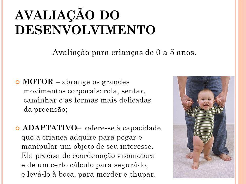 AVALIAÇÃO DO DESENVOLVIMENTO Avaliação para crianças de 0 a 5 anos. MOTOR – abrange os grandes movimentos corporais: rola, sentar, caminhar e as forma