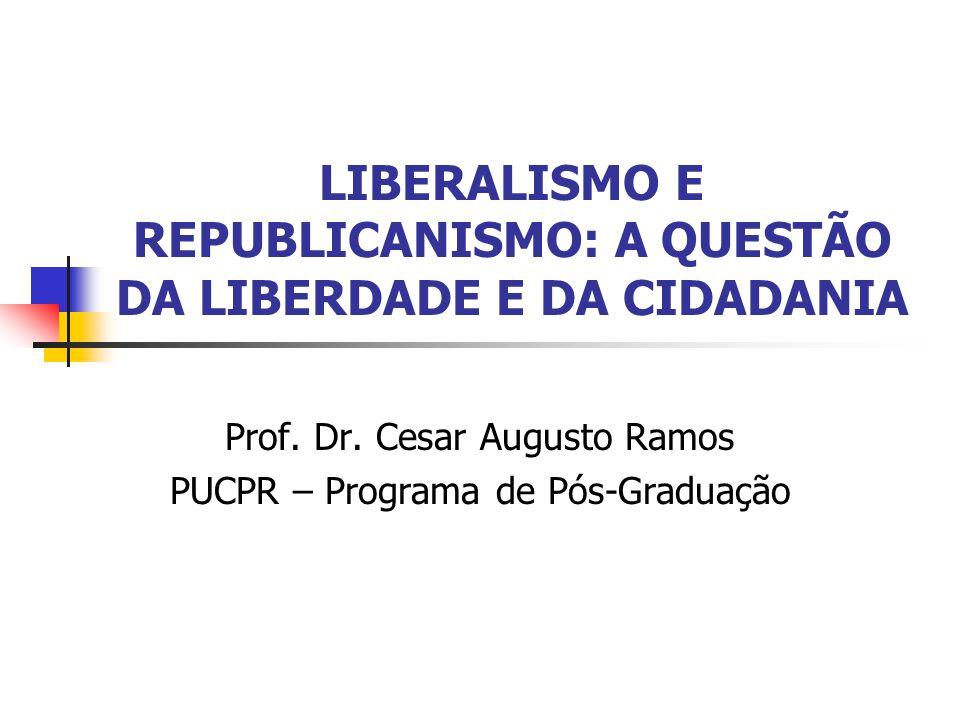 LIBERALISMO E REPUBLICANISMO: A QUESTÃO DA LIBERDADE E DA CIDADANIA Prof. Dr. Cesar Augusto Ramos PUCPR – Programa de Pós-Graduação