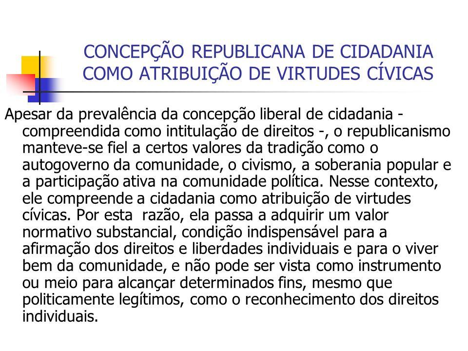 CONCEPÇÃO REPUBLICANA DE CIDADANIA COMO ATRIBUIÇÃO DE VIRTUDES CÍVICAS Apesar da prevalência da concepção liberal de cidadania - compreendida como int