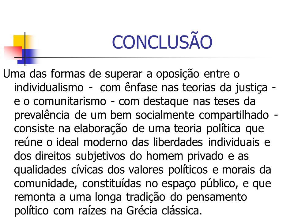 CONCLUSÃO Uma das formas de superar a oposição entre o individualismo - com ênfase nas teorias da justiça - e o comunitarismo - com destaque nas teses