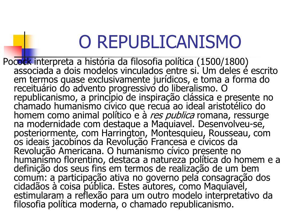 O REPUBLICANISMO Pocock interpreta a história da filosofia política (1500/1800) associada a dois modelos vinculados entre si. Um deles é escrito em te