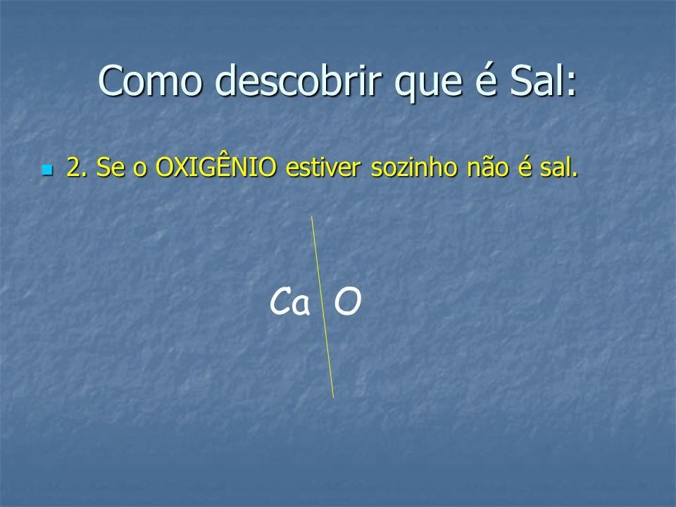 Como descobrir que é Sal: 2. Se o OXIGÊNIO estiver sozinho não é sal. 2. Se o OXIGÊNIO estiver sozinho não é sal. Ca O