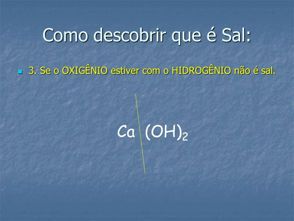Como descobrir que é Sal: 3. Se o OXIGÊNIO estiver com o HIDROGÊNIO não é sal. Ca (OH) 2