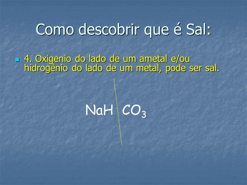 Como descobrir que é Sal: 4. Oxigenio do lado de um ametal e/ou hidrogênio do lado de um metal, pode ser sal. NaH CO 3