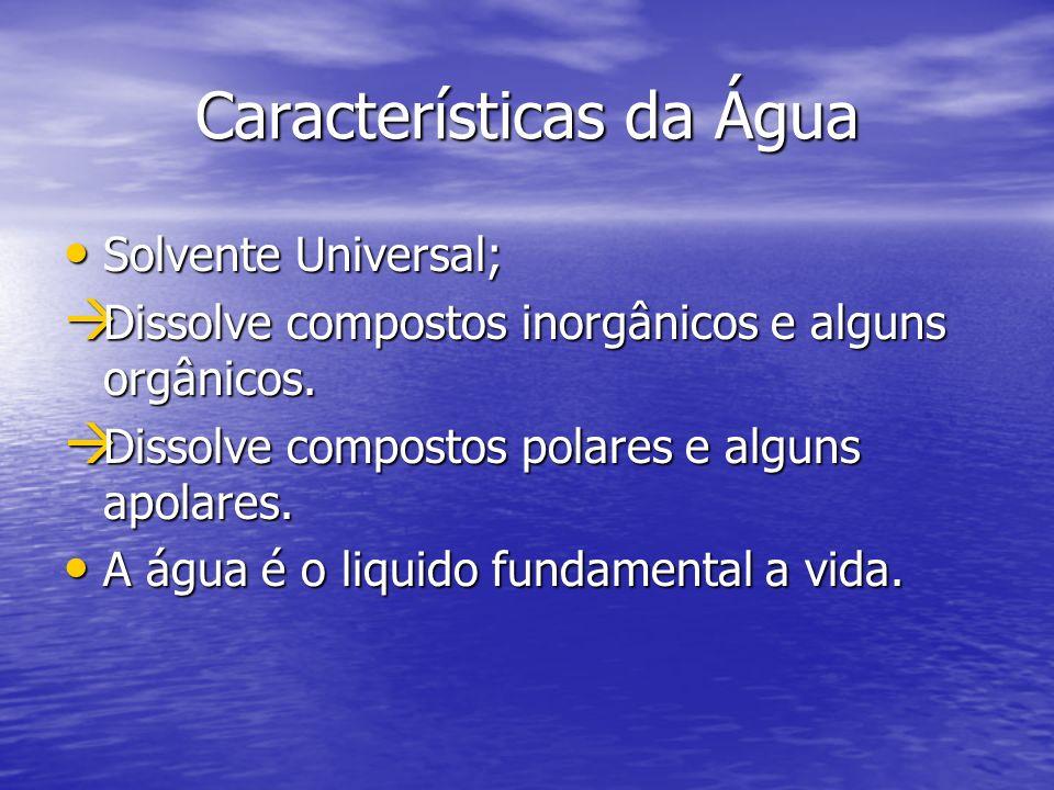 Características da Água Solvente Universal; Solvente Universal; Dissolve compostos inorgânicos e alguns orgânicos. Dissolve compostos inorgânicos e al