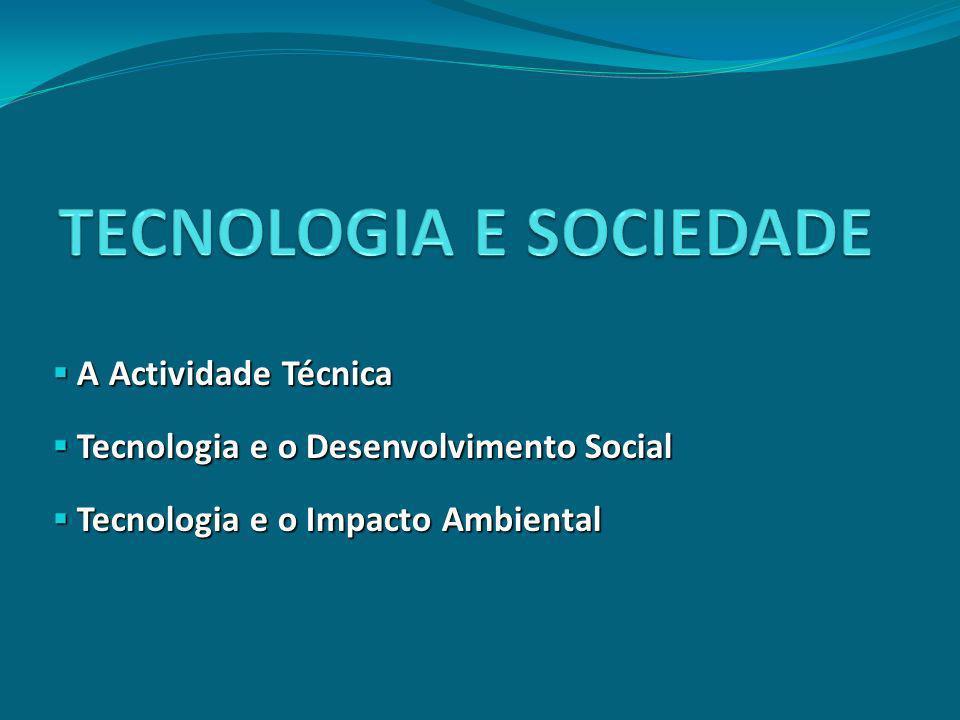 A Actividade Técnica A Actividade Técnica Tecnologia e o Desenvolvimento Social Tecnologia e o Desenvolvimento Social Tecnologia e o Impacto Ambiental