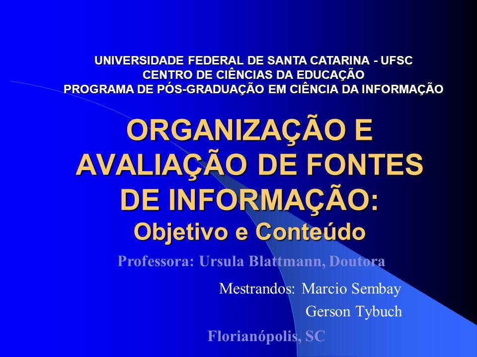 ORGANIZAÇÃO E AVALIAÇÃO DE FONTES DE INFORMAÇÃO: Objetivo e Conteúdo Mestrandos: Marcio Sembay Gerson Tybuch UNIVERSIDADE FEDERAL DE SANTA CATARINA -