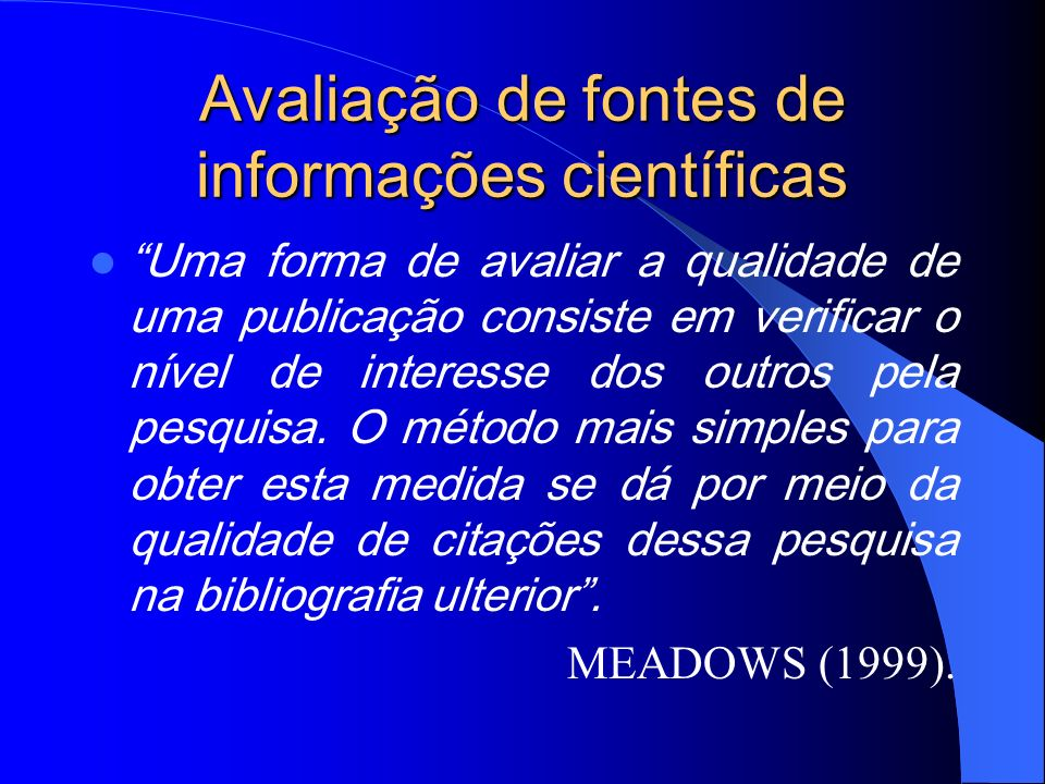 Avaliação de fontes de informações científicas Uma forma de avaliar a qualidade de uma publicação consiste em verificar o nível de interesse dos outro