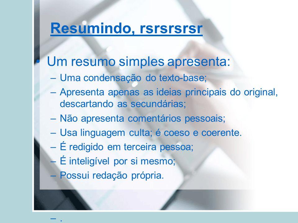 Resumindo, rsrsrsrsr Um resumo simples apresenta: –Uma condensação do texto-base; –Apresenta apenas as ideias principais do original, descartando as s