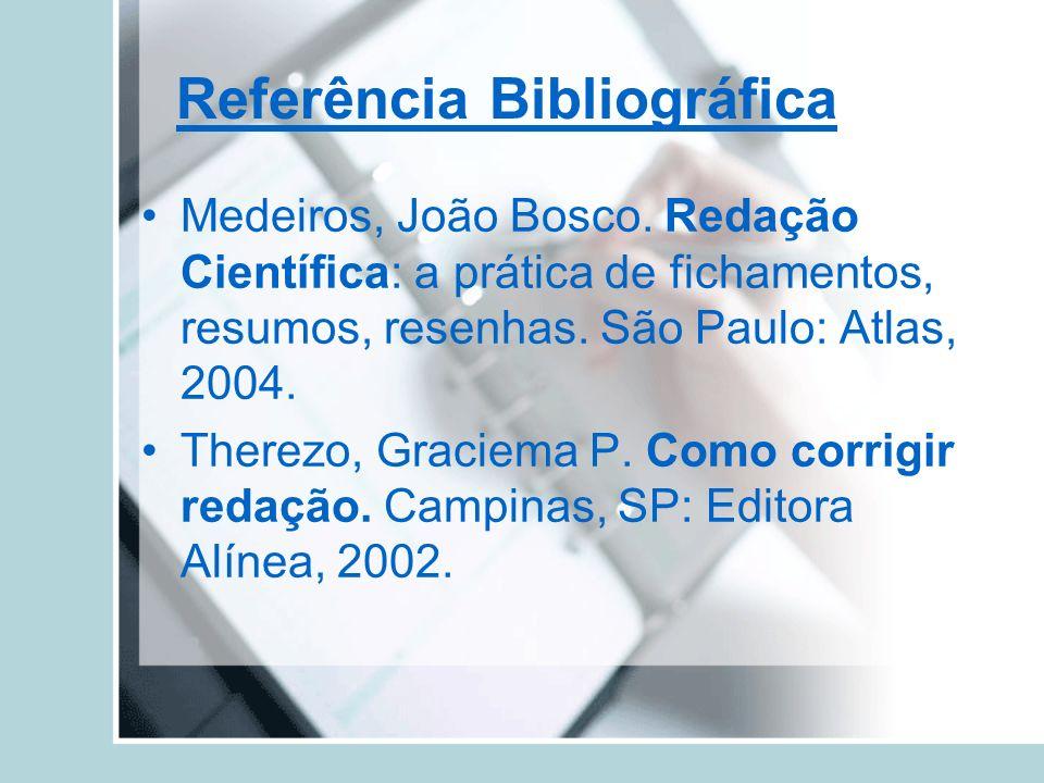 Referência Bibliográfica Medeiros, João Bosco. Redação Científica: a prática de fichamentos, resumos, resenhas. São Paulo: Atlas, 2004. Therezo, Graci