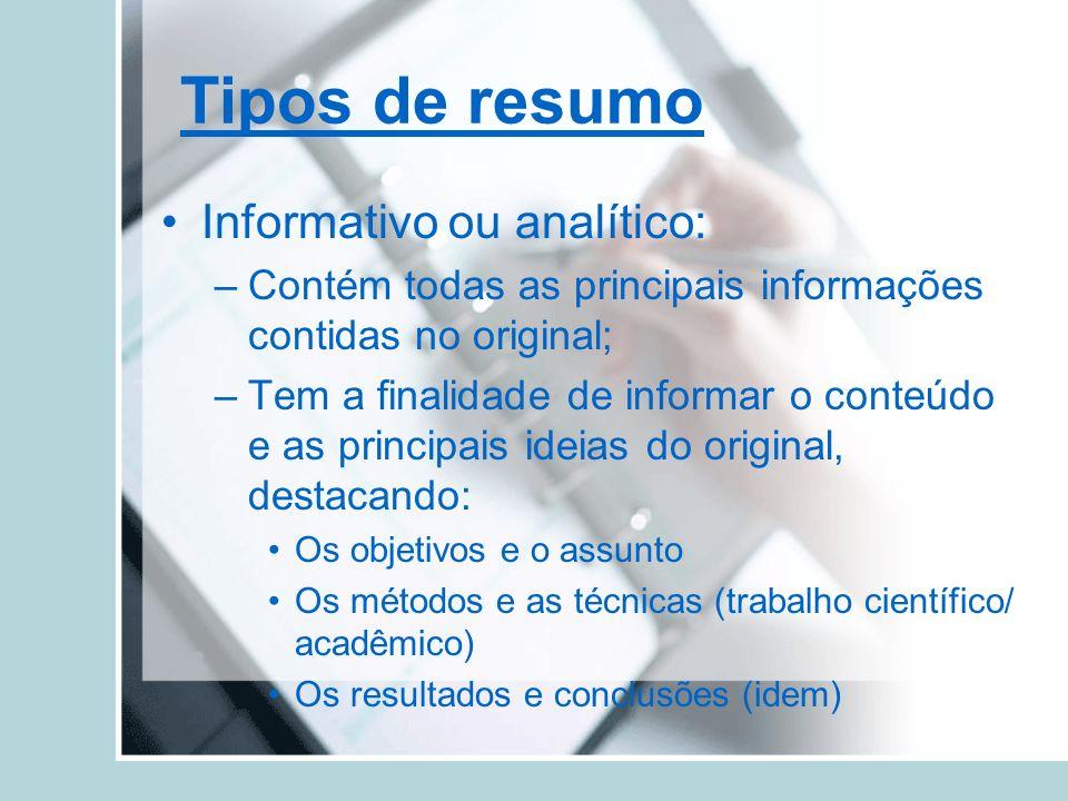 Tipos de resumo Informativo ou analítico: –Contém todas as principais informações contidas no original; –Tem a finalidade de informar o conteúdo e as