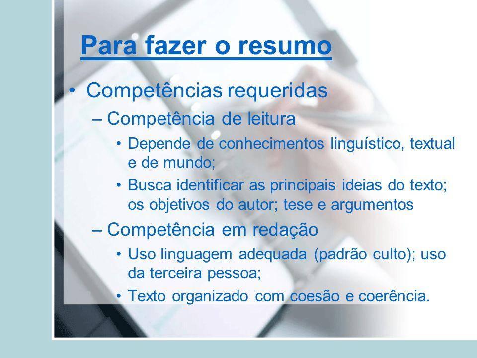 Para fazer o resumo Competências requeridas –Competência de leitura Depende de conhecimentos linguístico, textual e de mundo; Busca identificar as pri