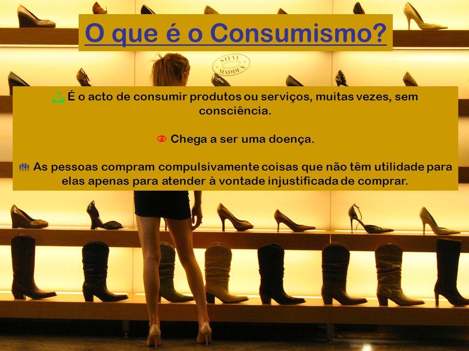É o acto de consumir produtos ou serviços, muitas vezes, sem consciência. Chega a ser uma doença. As pessoas compram compulsivamente coisas que não tê