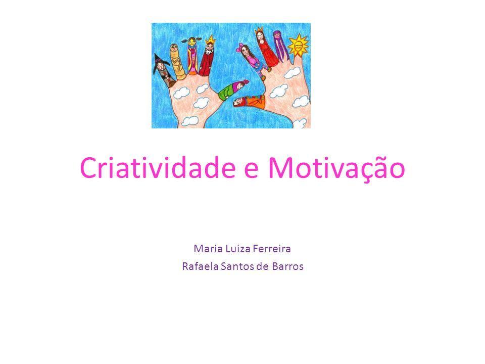 Criatividade e Motivação Maria Luiza Ferreira Rafaela Santos de Barros