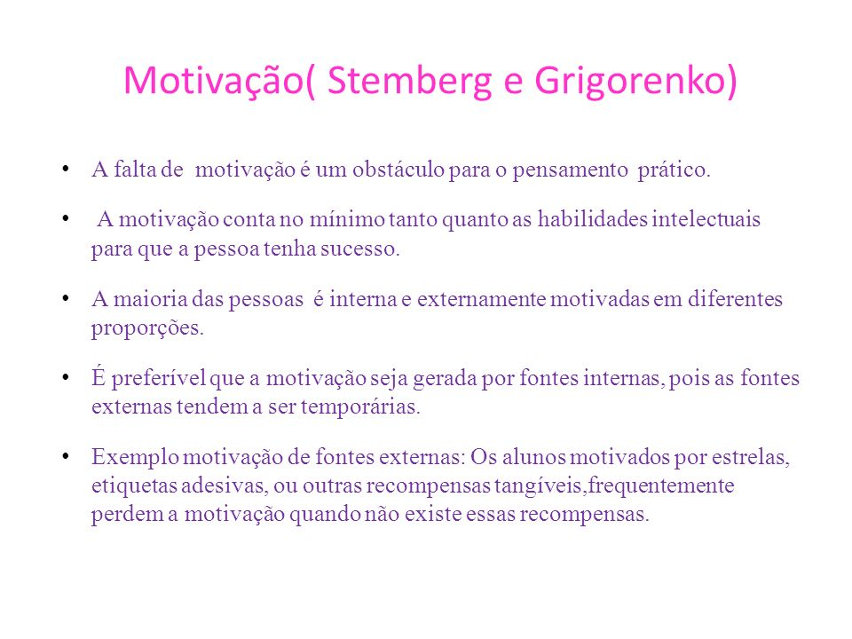 Motivação( Stemberg e Grigorenko) A falta de motivação é um obstáculo para o pensamento prático. A motivação conta no mínimo tanto quanto as habilidad