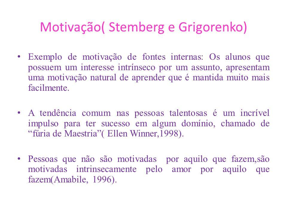 Motivação( Stemberg e Grigorenko) Exemplo de motivação de fontes internas: Os alunos que possuem um interesse intrínseco por um assunto, apresentam um