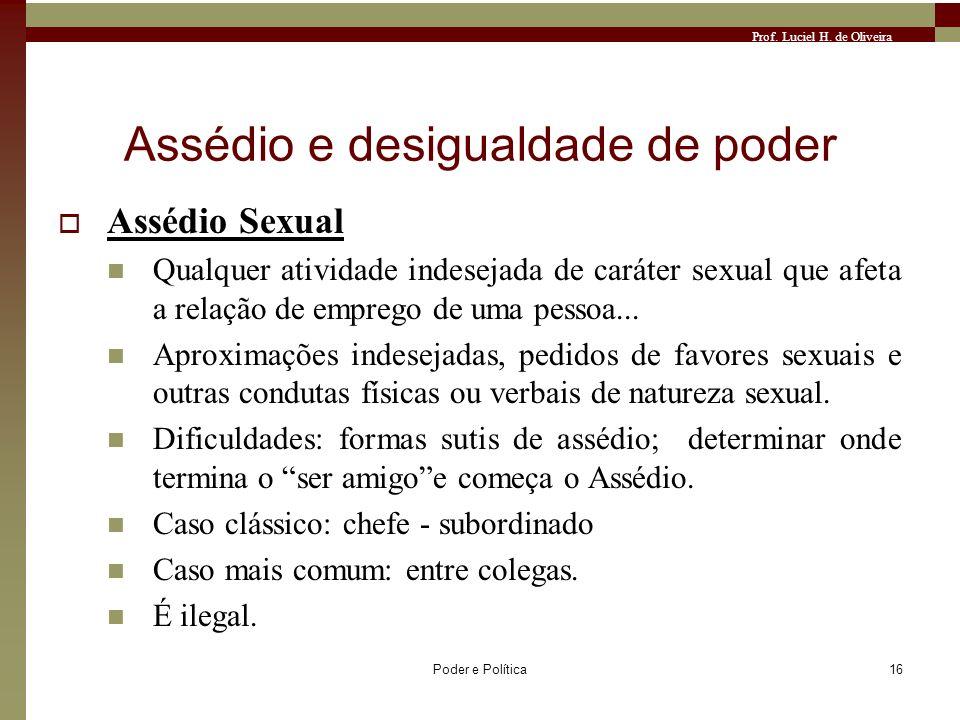 Prof. Luciel H. de Oliveira Poder e Política16 Assédio e desigualdade de poder Assédio Sexual Qualquer atividade indesejada de caráter sexual que afet