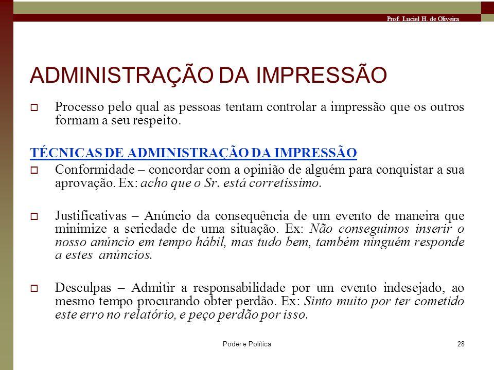 Prof. Luciel H. de Oliveira Poder e Política28 ADMINISTRAÇÃO DA IMPRESSÃO Processo pelo qual as pessoas tentam controlar a impressão que os outros for