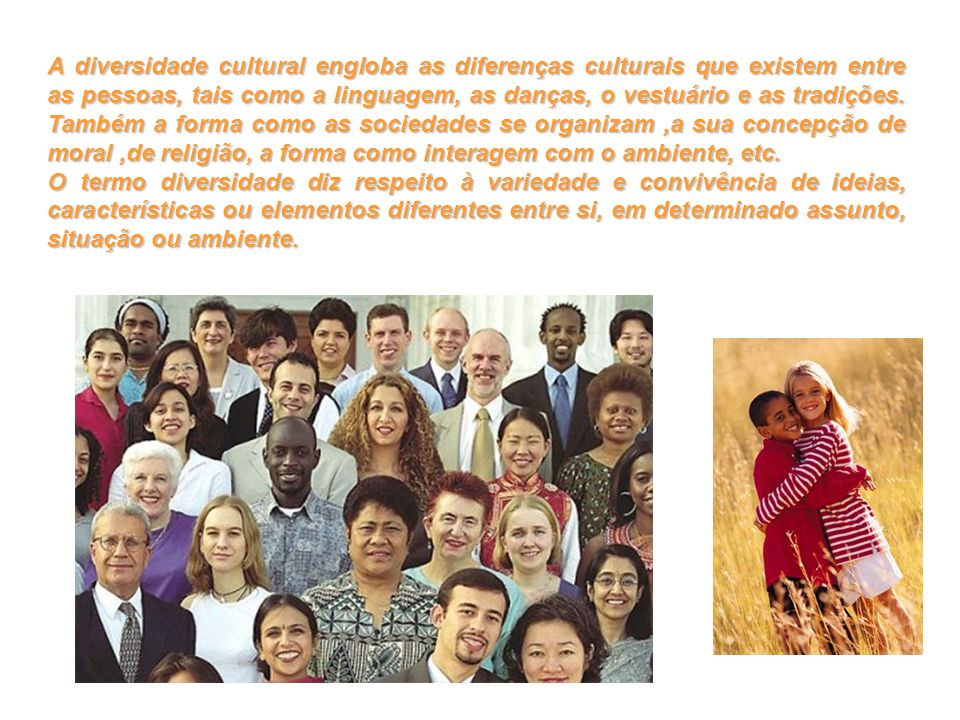 A diversidade cultural engloba as diferenças culturais que existem entre as pessoas, tais como a linguagem, as danças, o vestuário e as tradições. Tam