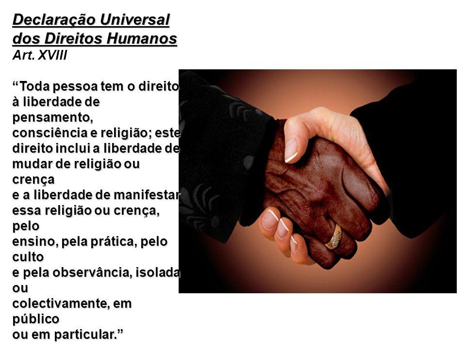 Declaração Universal dos Direitos Humanos Declaração Universal dos Direitos Humanos Art. XVIII Toda pessoa tem o direito à liberdade de pensamento, co