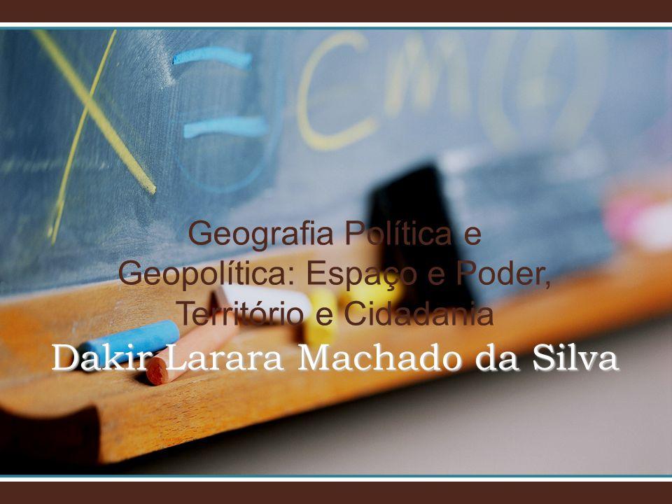 Geografia Política e Geopolítica: Espaço e Poder, Território e Cidadania Dakir Larara Machado da Silva