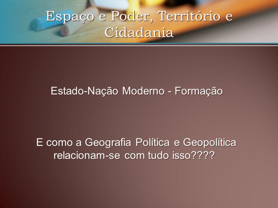 Espaço e Poder, Território e Cidadania Estado-Nação Moderno - Formação E como a Geografia Política e Geopolítica relacionam-se com tudo isso????