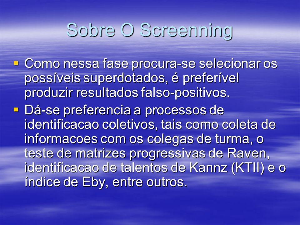 Sobre O Screenning Como nessa fase procura-se selecionar os possíveis superdotados, é preferível produzir resultados falso-positivos. Como nessa fase