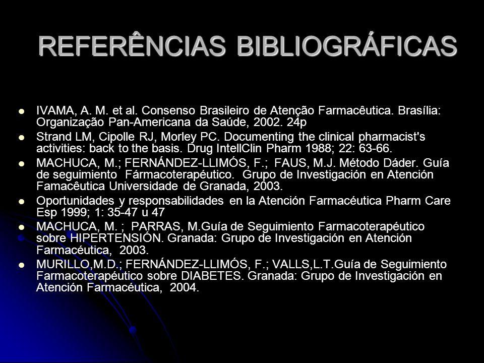REFERÊNCIAS BIBLIOGRÁFICAS IVAMA, A. M. et al. Consenso Brasileiro de Atenção Farmacêutica. Brasília: Organização Pan-Americana da Saúde, 2002. 24p St