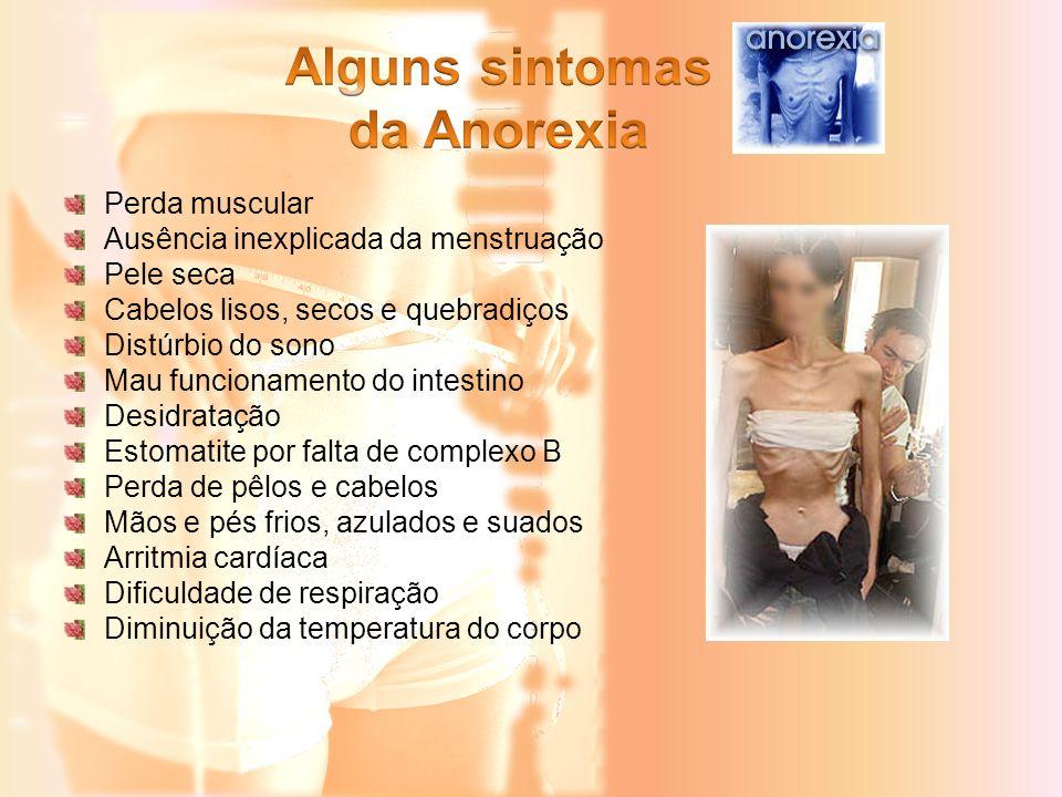 Perda muscular Ausência inexplicada da menstruação Pele seca Cabelos lisos, secos e quebradiços Distúrbio do sono Mau funcionamento do intestino Desid