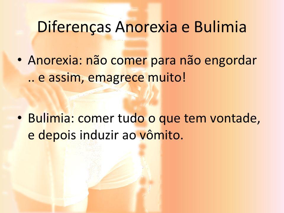 Diferenças Anorexia e Bulimia Anorexia: não comer para não engordar.. e assim, emagrece muito! Bulimia: comer tudo o que tem vontade, e depois induzir