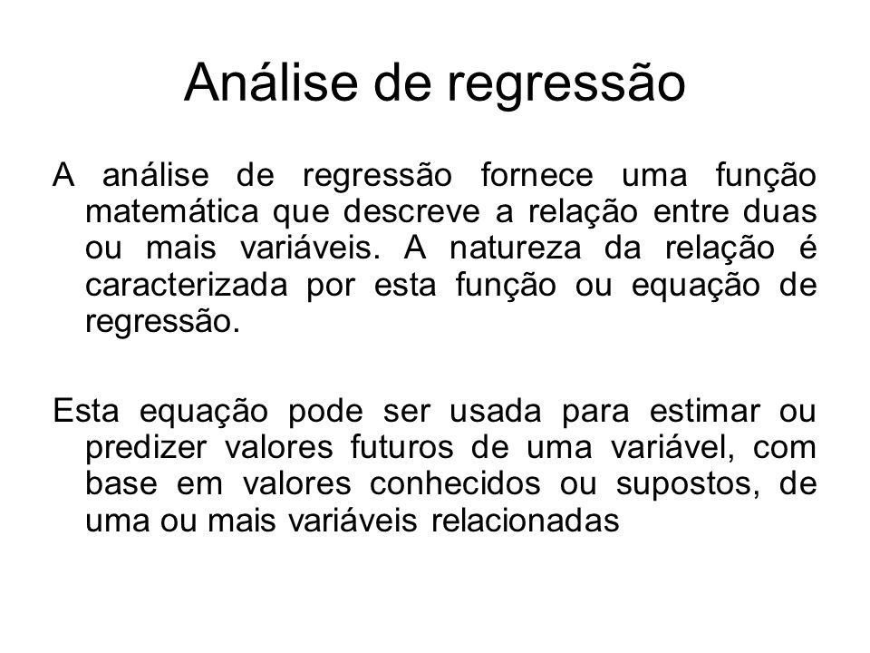Análise de regressão A análise de regressão fornece uma função matemática que descreve a relação entre duas ou mais variáveis. A natureza da relação é