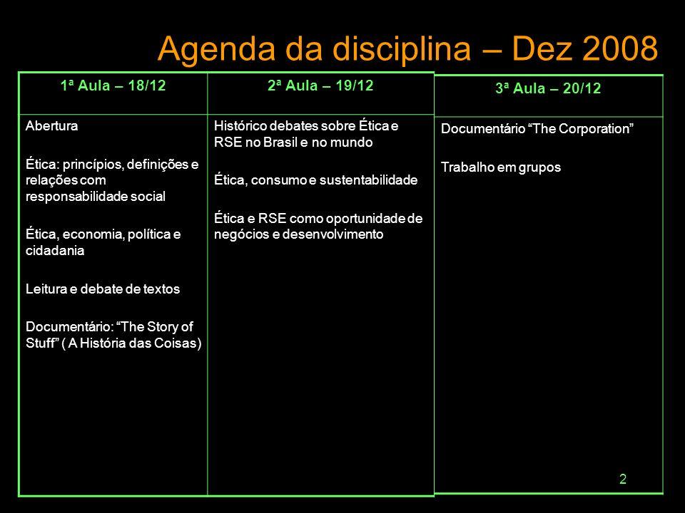 2 Agenda da disciplina – Dez 2008 1ª Aula – 18/122ª Aula – 19/12 Abertura Ética: princípios, definições e relações com responsabilidade social Ética, economia, política e cidadania Leitura e debate de textos Documentário: The Story of Stuff ( A História das Coisas) Histórico debates sobre Ética e RSE no Brasil e no mundo Ética, consumo e sustentabilidade Ética e RSE como oportunidade de negócios e desenvolvimento 3ª Aula – 20/12 Documentário The Corporation Trabalho em grupos