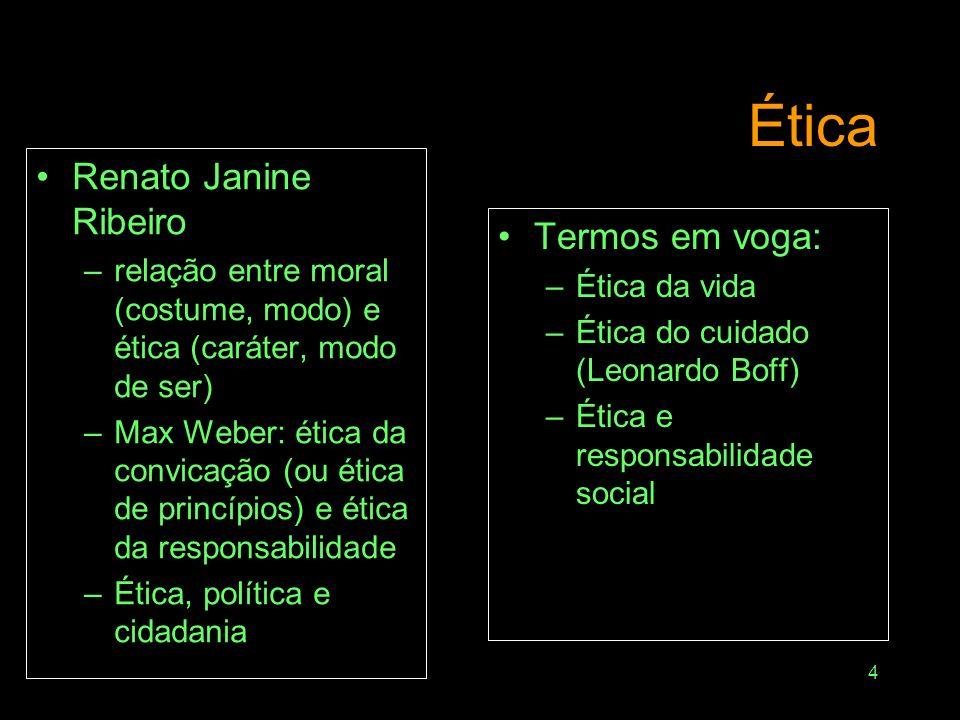 4 Ética Renato Janine Ribeiro –relação entre moral (costume, modo) e ética (caráter, modo de ser) –Max Weber: ética da convicação (ou ética de princípios) e ética da responsabilidade –Ética, política e cidadania Termos em voga: –Ética da vida –Ética do cuidado (Leonardo Boff) –Ética e responsabilidade social