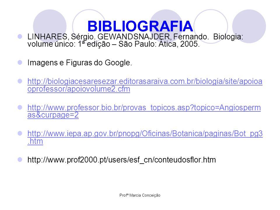 Profª Marcia Conceição BIBLIOGRAFIA LINHARES, Sérgio. GEWANDSNAJDER, Fernando. Biologia: volume único: 1ª edição – São Paulo: Ática, 2005. Imagens e F