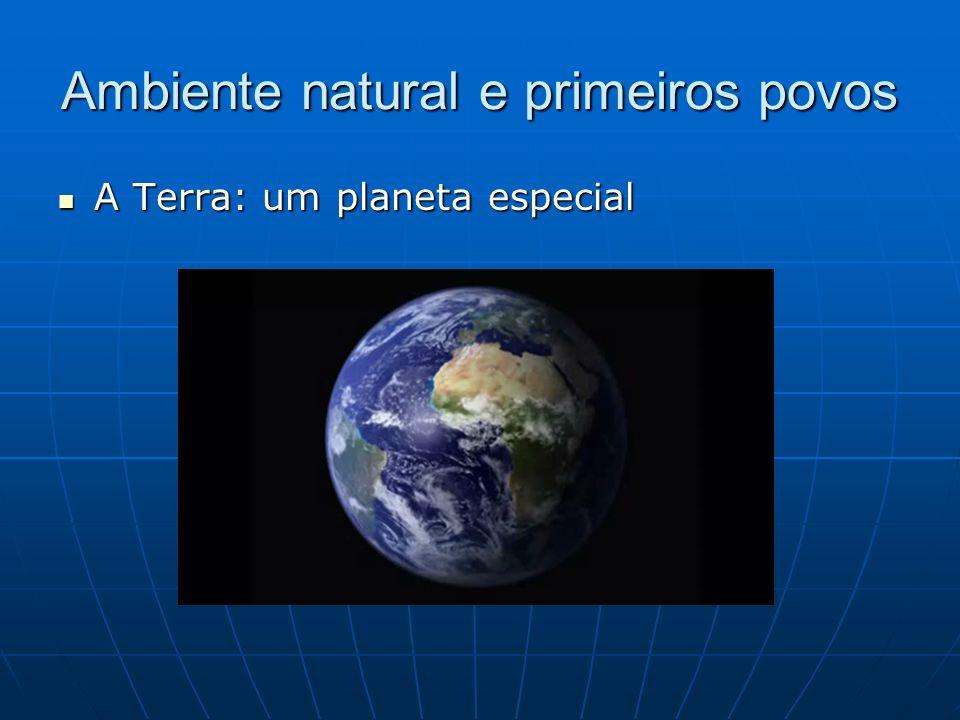 Ambiente natural e primeiros povos A Terra: um planeta especial A Terra: um planeta especial