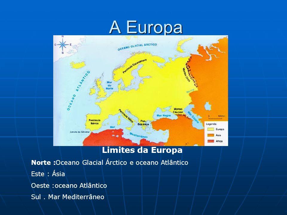 A Europa A Europa Limites da Europa Norte :Oceano Glacial Árctico e oceano Atlântico Este : Ásia Oeste :oceano Atlântico Sul. Mar Mediterrâneo