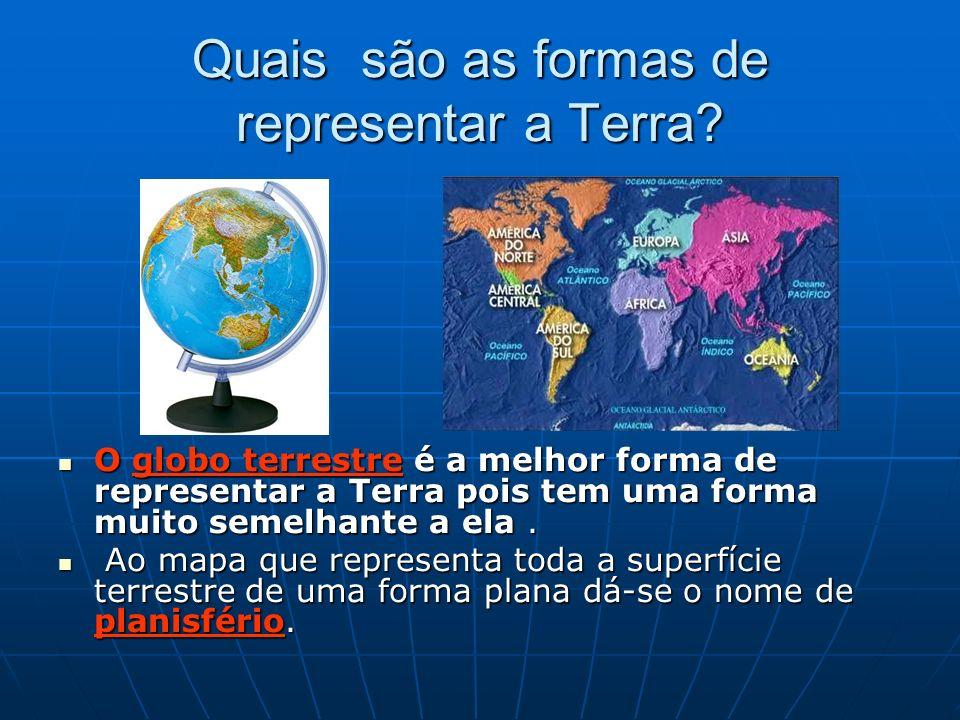 Quais são as formas de representar a Terra? O globo terrestre é a melhor forma de representar a Terra pois tem uma forma muito semelhante a ela. O glo