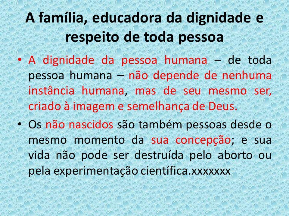 A família, educadora da dignidade e respeito de toda pessoa A dignidade da pessoa humana – de toda pessoa humana – não depende de nenhuma instância hu
