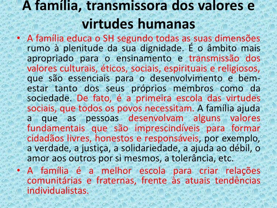 A família, transmissora dos valores e virtudes humanas A família educa o SH segundo todas as suas dimensões rumo à plenitude da sua dignidade. É o âmb