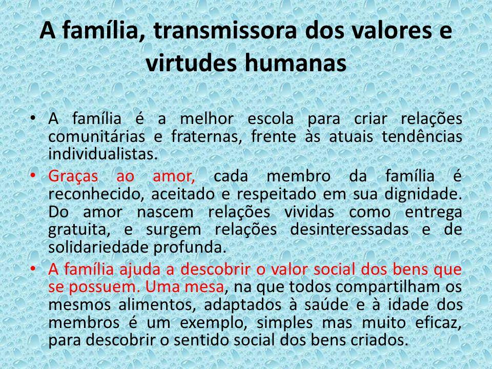 A família, transmissora dos valores e virtudes humanas A família é a melhor escola para criar relações comunitárias e fraternas, frente às atuais tend